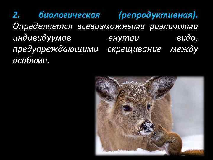 2. биологическая (репродуктивная). Определяется всевозможными различиями индивидуумов внутри вида, предупреждающими скрещивание между особями.