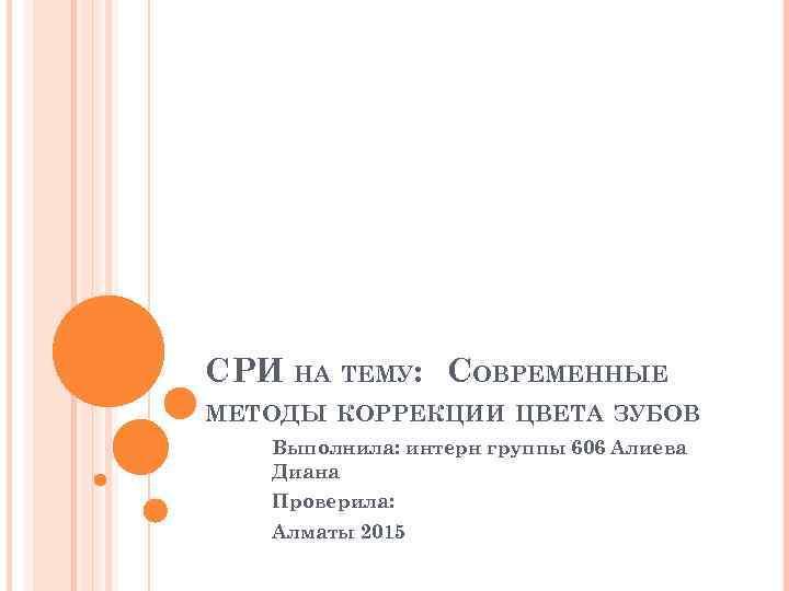 СРИ НА ТЕМУ: СОВРЕМЕННЫЕ МЕТОДЫ КОРРЕКЦИИ ЦВЕТА ЗУБОВ Выполнила: интерн группы 606 Алиева Диана
