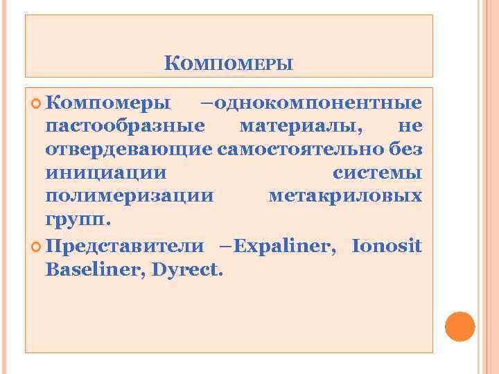 КОМПОМЕРЫ Компомеры –однокомпонентные пастообразные материалы, не отвердевающие самостоятельно без инициации системы полимеризации метакриловых групп.