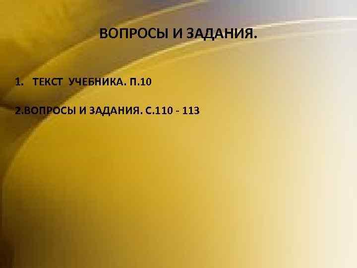ВОПРОСЫ И ЗАДАНИЯ. 1. ТЕКСТ УЧЕБНИКА. П. 10 2. ВОПРОСЫ И ЗАДАНИЯ. С. 110