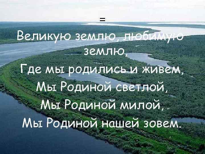 = Великую землю, любимую землю, Где мы родились и живем, Мы Родиной светлой, Мы