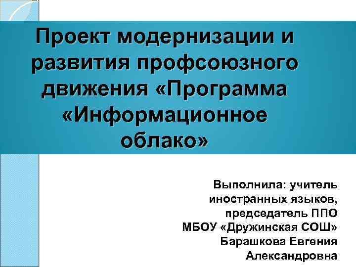 Проект модернизации и развития профсоюзного движения «Программа «Информационное облако» Выполнила: учитель иностранных языков, председатель