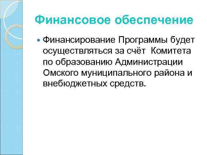 Финансовое обеспечение Финансирование Программы будет осуществляться за счёт Комитета по образованию Администрации Омского муниципального