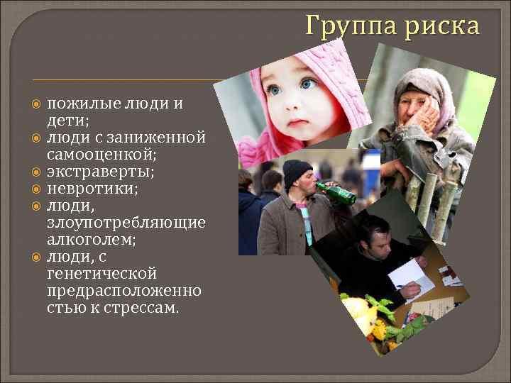 Группа риска пожилые люди и дети; люди с заниженной самооценкой; экстраверты; невротики; люди, злоупотребляющие