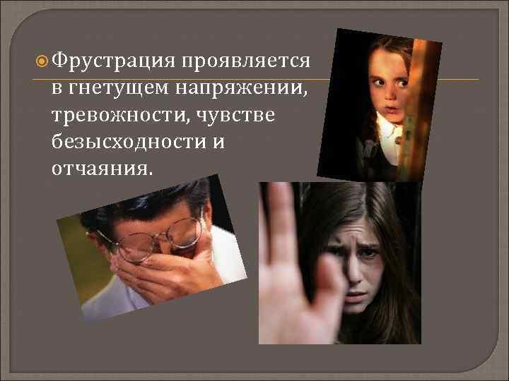 Фрустрация проявляется в гнетущем напряжении, тревожности, чувстве безысходности и отчаяния.