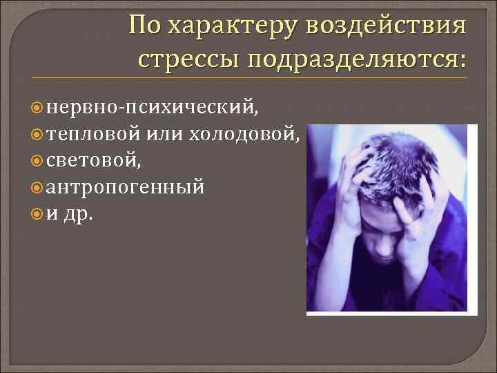 По характеру воздействия стрессы подразделяются: нервно-психический, тепловой или холодовой, световой, антропогенный и др.