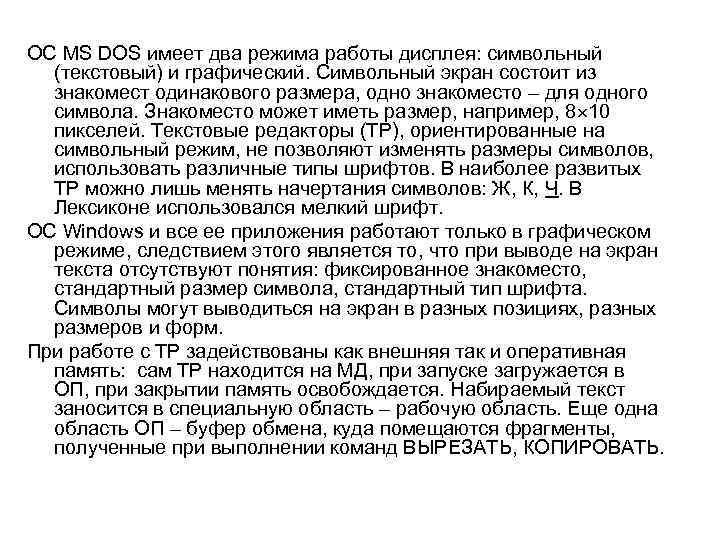ОС MS DOS имеет два режима работы дисплея: символьный (текстовый) и графический. Символьный экран