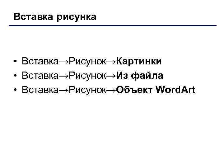 Вставка рисунка • Вставка→Рисунок→Картинки • Вставка→Рисунок→Из файла • Вставка→Рисунок→Объект Word. Art