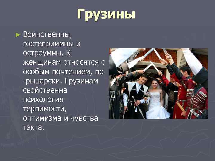 Грузины ► Воинственны, гостеприимны и остроумны. К женщинам относятся с особым почтением, по рыцарски.
