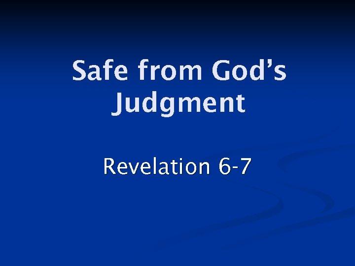 Safe from God's Judgment Revelation 6 -7