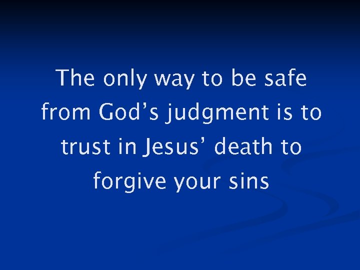 The only way to be safe from God's judgment is to trust in Jesus'