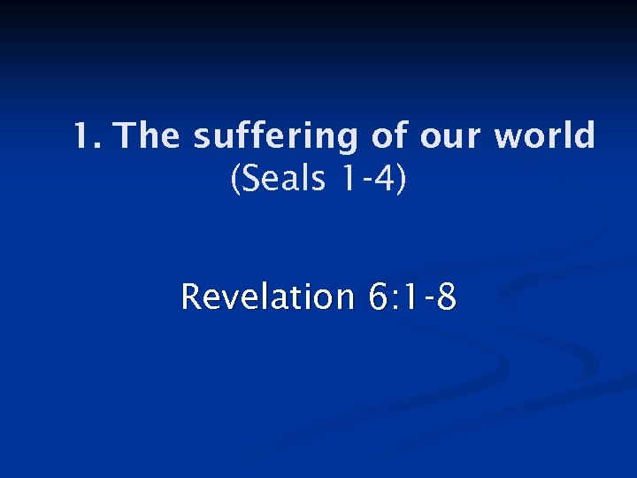 1. The suffering of our world (Seals 1 -4) Revelation 6: 1 -8