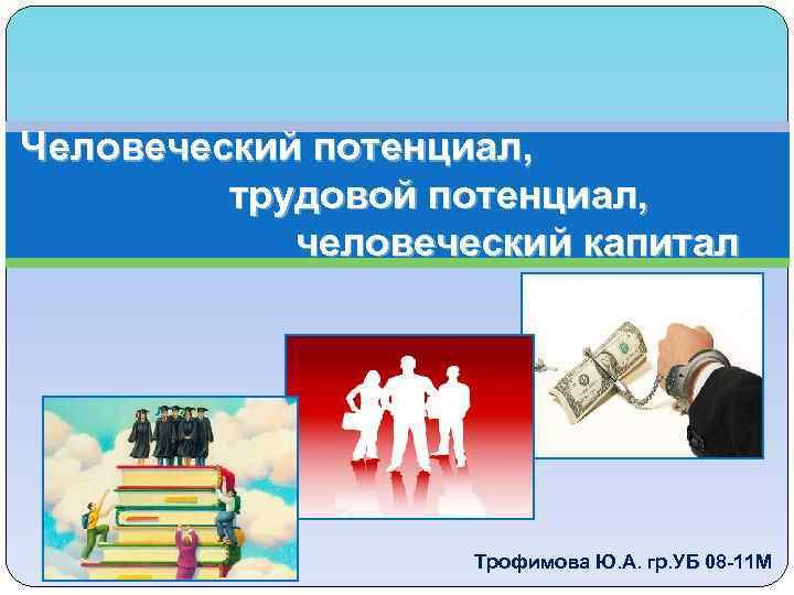 Человеческий потенциал, трудовой потенциал, человеческий капитал Трофимова Ю. А. гр. УБ 08 -11 М