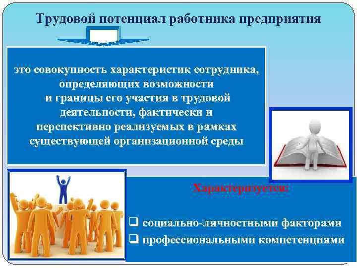 Трудовой потенциал работника предприятия это совокупность характеристик сотрудника, определяющих возможности и границы его участия