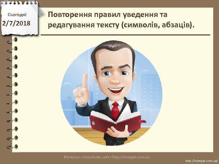 Сьогодні 2/7/2018 Повторення правил уведення та редагування тексту (символів, абзаців). http: //vsimppt. com. ua/