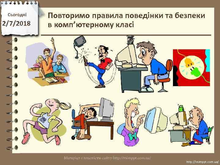 Сьогодні 2/7/2018 Повторимо правила поведінки та безпеки в комп'ютерному класі http: //vsimppt. com. ua/