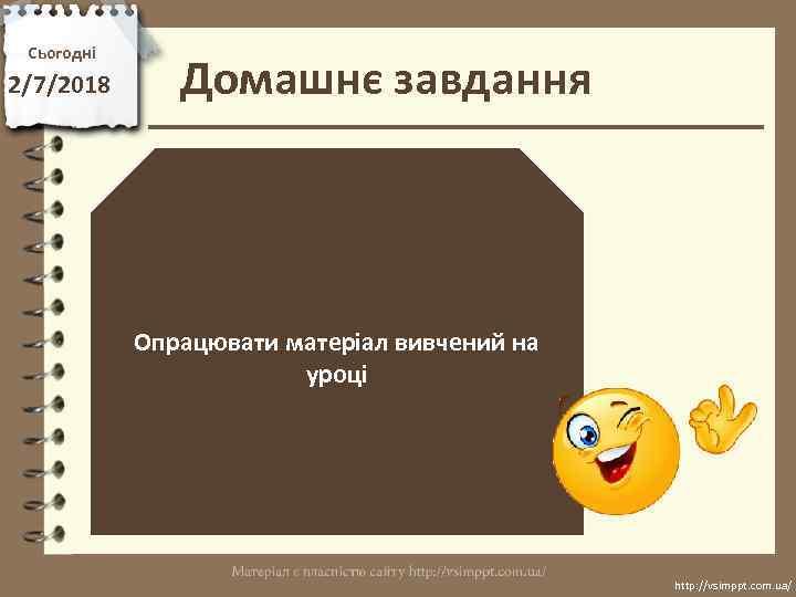 Сьогодні 2/7/2018 Домашнє завдання Опрацювати матеріал вивчений на уроці http: //vsimppt. com. ua/