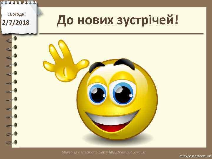 Сьогодні 2/7/2018 До нових зустрічей! http: //vsimppt. com. ua/