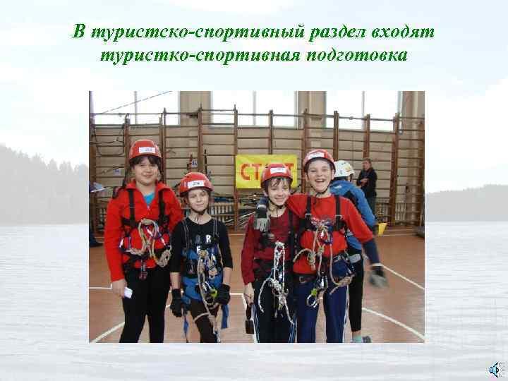 В туристско-спортивный раздел входят туристко-спортивная подготовка