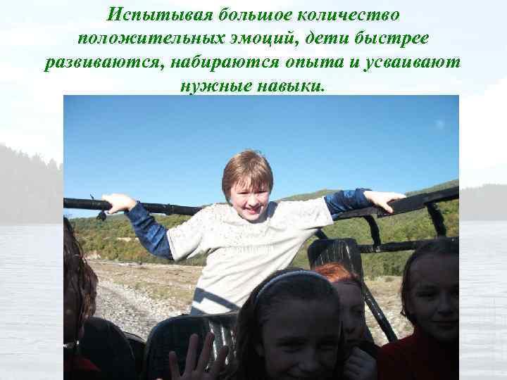 Испытывая большое количество положительных эмоций, дети быстрее развиваются, набираются опыта и усваивают нужные навыки.