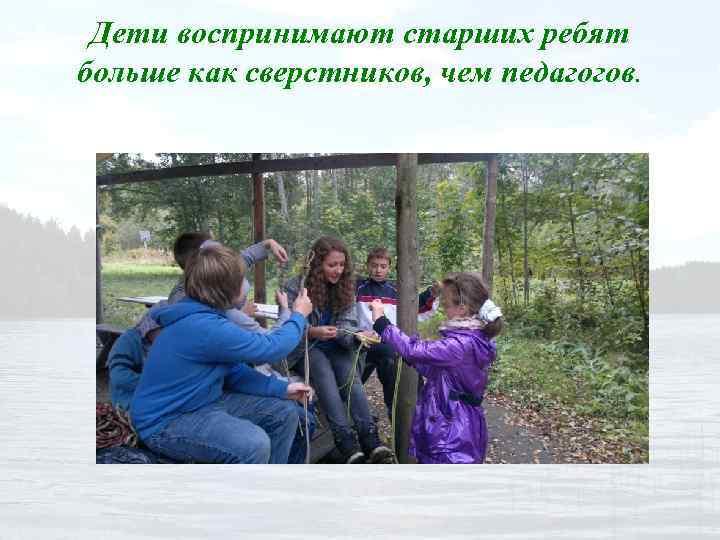 Дети воспринимают старших ребят больше как сверстников, чем педагогов.