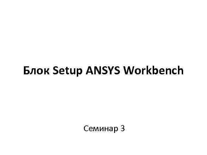 Блок Setup ANSYS Workbench Семинар 3