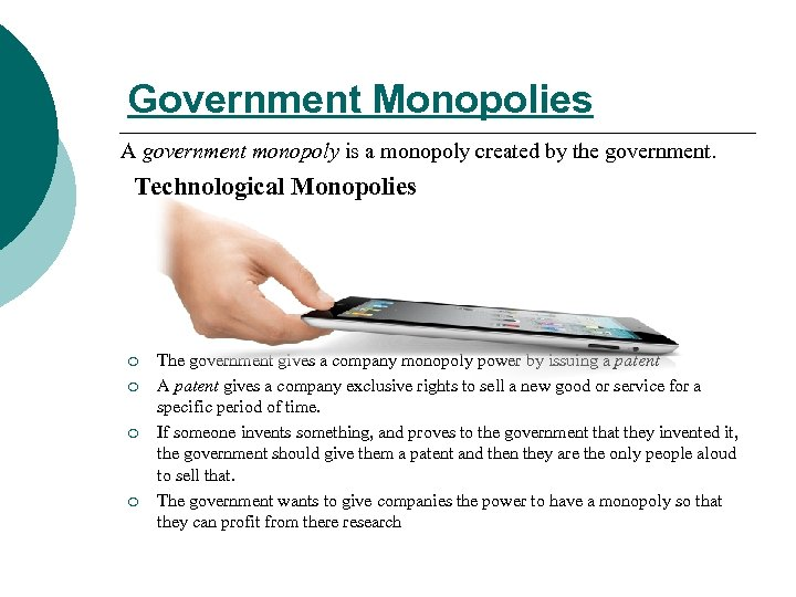 Government Monopolies A government monopoly is a monopoly created by the government. Technological Monopolies