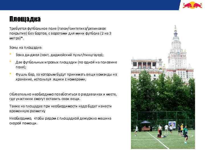 Площадка Требуется футбольное поле (газон/синтетика/резиновое покрытие) без бортов, с воротами для мини футбола (2