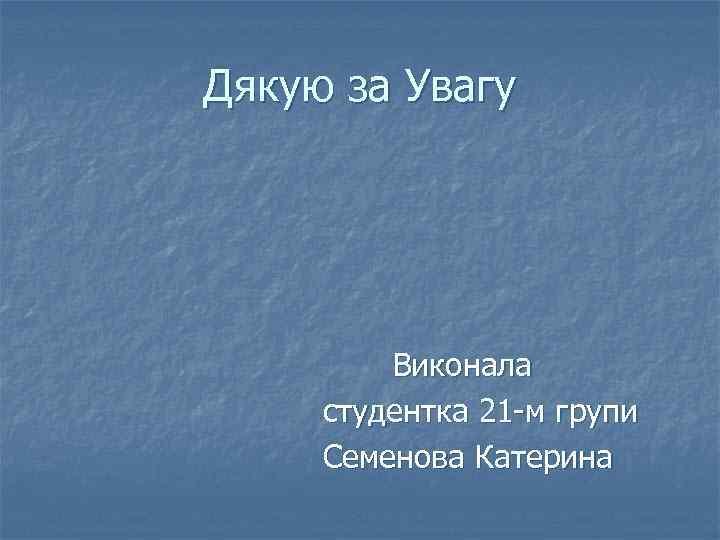 Дякую за Увагу Виконала студентка 21 -м групи Семенова Катерина