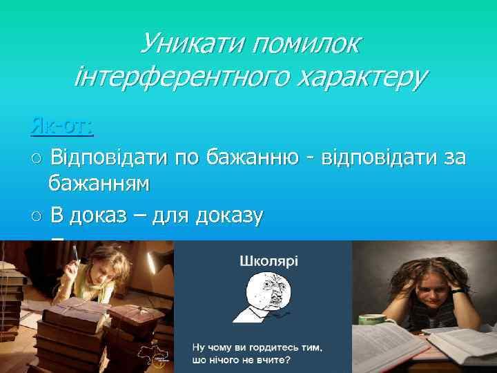 Уникати помилок інтерферентного характеру Як-от: ○ Відповідати по бажанню - відповідати за бажанням ○
