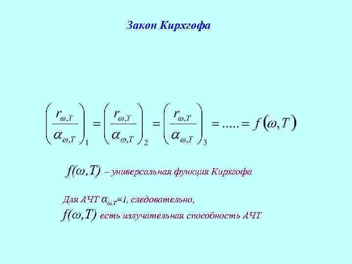 Закон Кирхгофа f(ω, T) – универсальная функция Кирхгофа Для АЧТ αω, T≡ 1, следовательно,