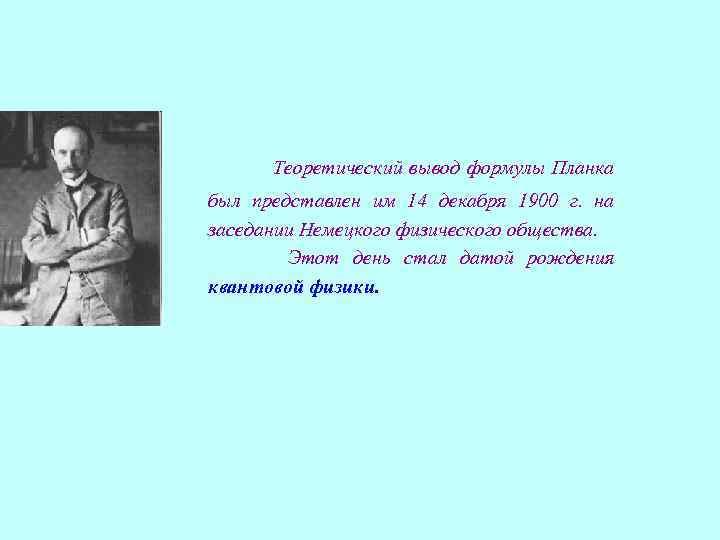 Теоретический вывод формулы Планка был представлен им 14 декабря 1900 г. на заседании Немецкого