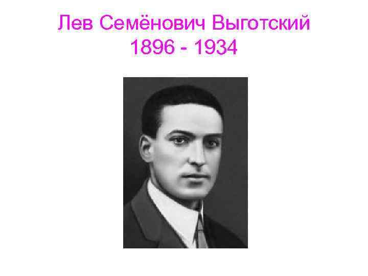 Лев Семёнович Выготский 1896 - 1934