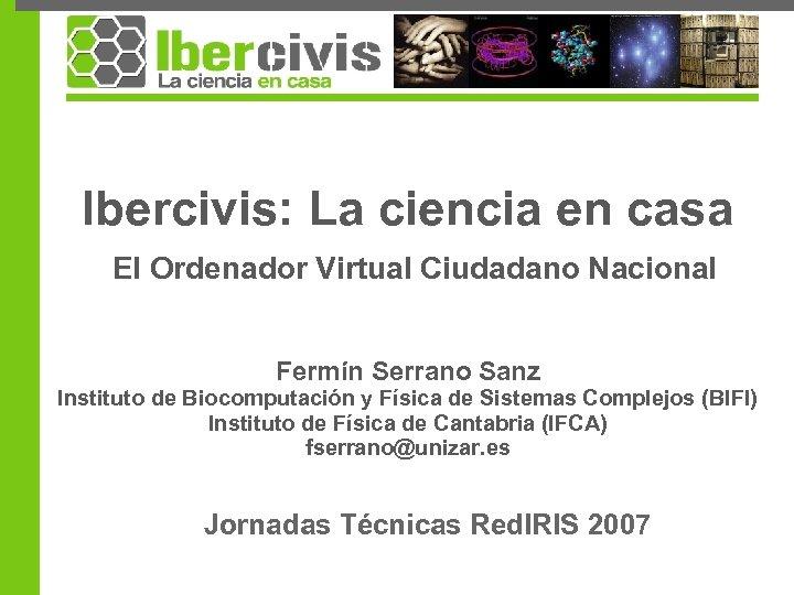 Ibercivis: La ciencia en casa El Ordenador Virtual Ciudadano Nacional Fermín Serrano Sanz Instituto