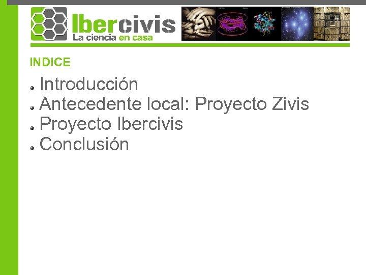 INDICE Introducción Antecedente local: Proyecto Zivis Proyecto Ibercivis Conclusión