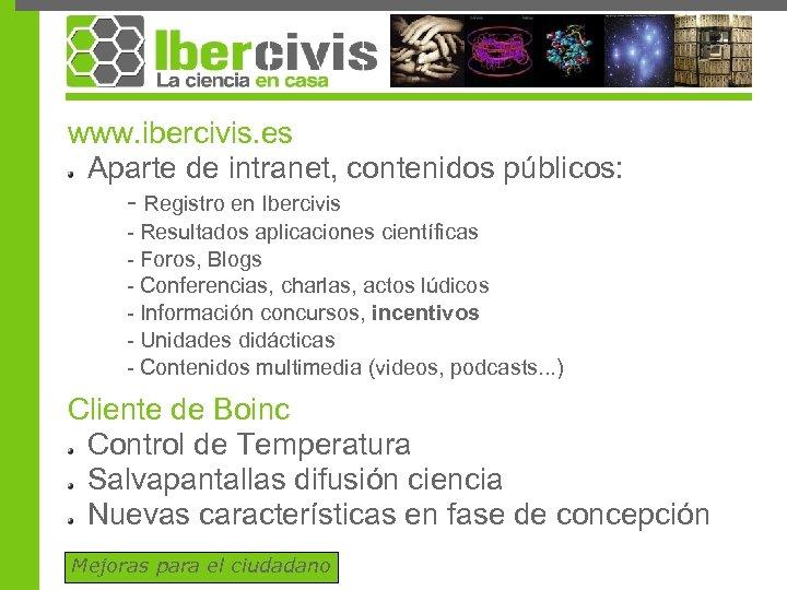 www. ibercivis. es Aparte de intranet, contenidos públicos: - Registro en Ibercivis - Resultados