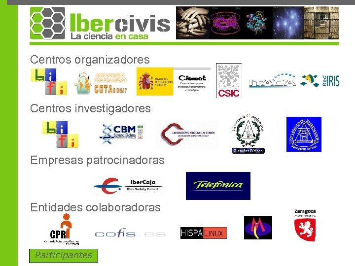 Centros organizadores Centros investigadores Empresas patrocinadoras Entidades colaboradoras Participantes