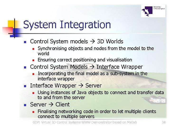 System Integration n Control System models 3 D Worlds n n n Control System