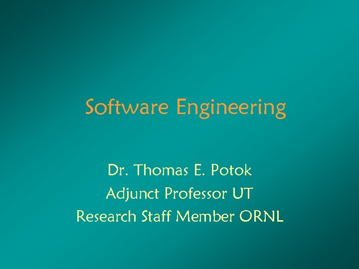 Software Engineering Dr. Thomas E. Potok Adjunct Professor UT Research Staff Member ORNL