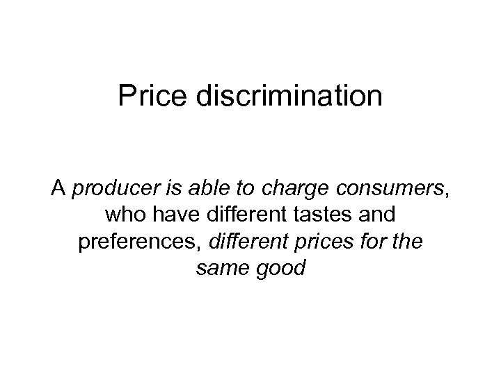 Price discrimination A producer is able to charge consumers, who have different tastes and