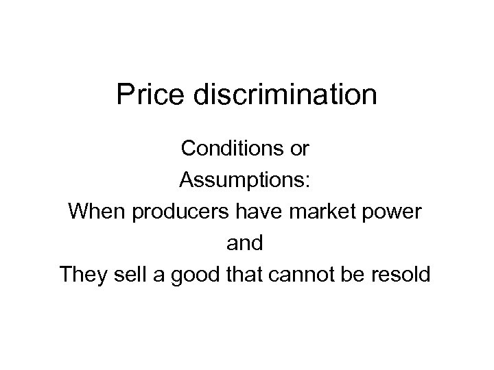 Price discrimination Conditions or Assumptions: When producers have market power and They sell a