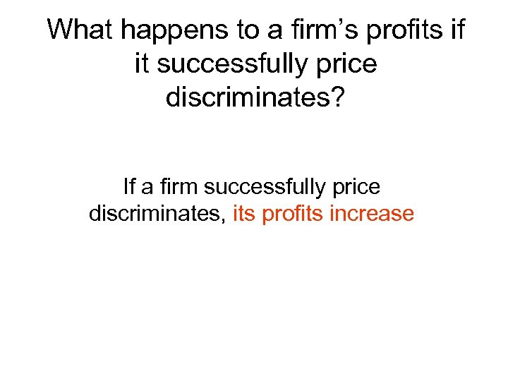 What happens to a firm's profits if it successfully price discriminates? If a firm