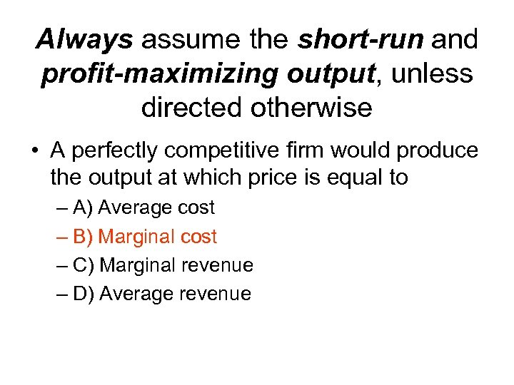 Always assume the short-run and profit-maximizing output, unless directed otherwise • A perfectly competitive