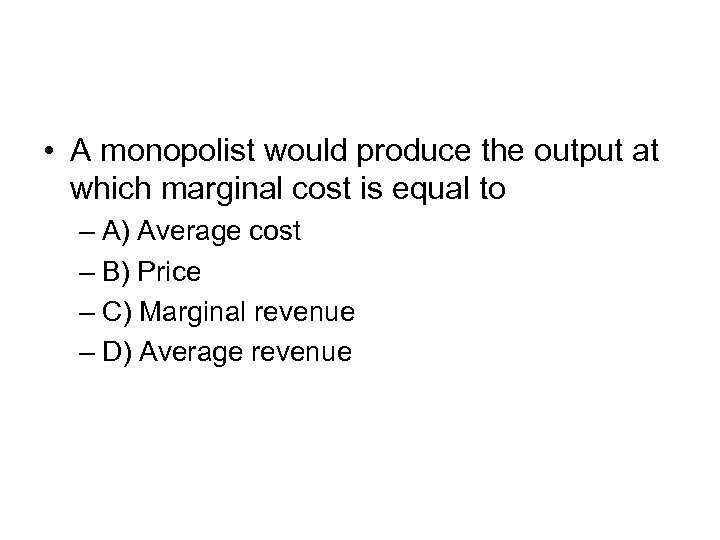 • A monopolist would produce the output at which marginal cost is equal