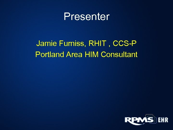 Presenter Jamie Furniss, RHIT , CCS-P Portland Area HIM Consultant