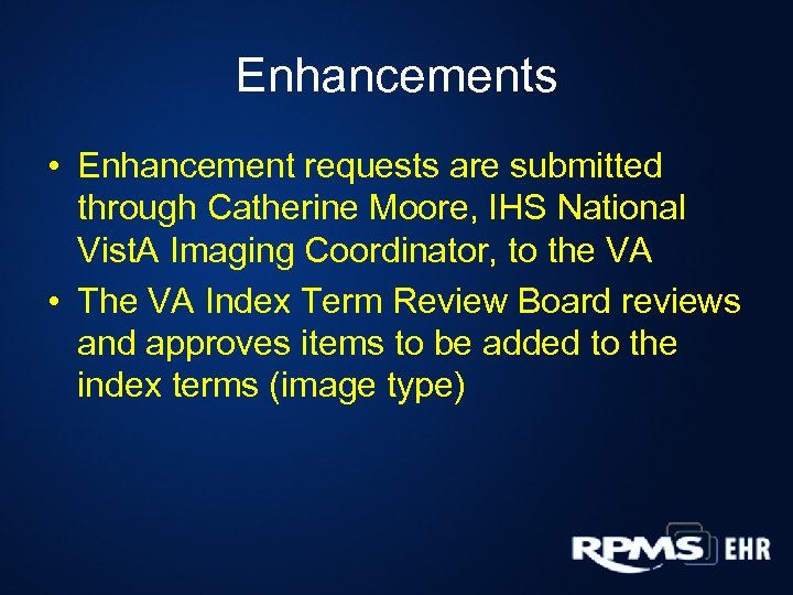 Enhancements • Enhancement requests are submitted through Catherine Moore, IHS National Vist. A Imaging