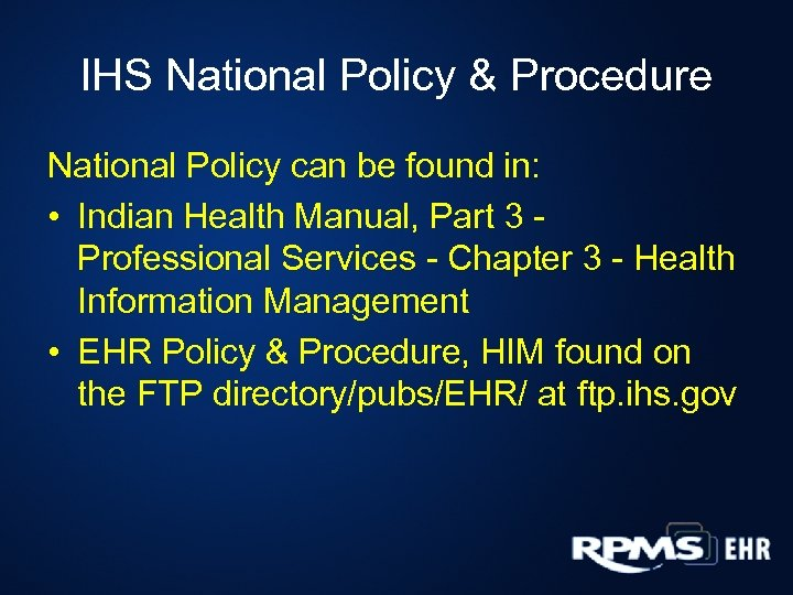 IHS National Policy & Procedure National Policy can be found in: • Indian Health