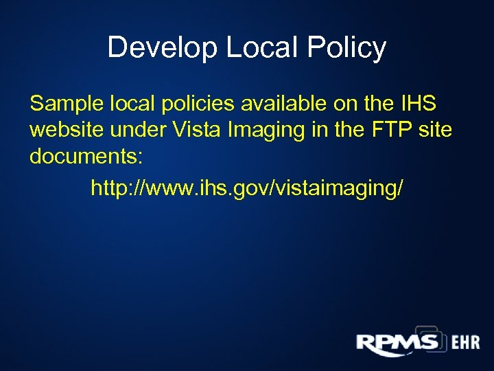 Develop Local Policy Sample local policies available on the IHS website under Vista Imaging