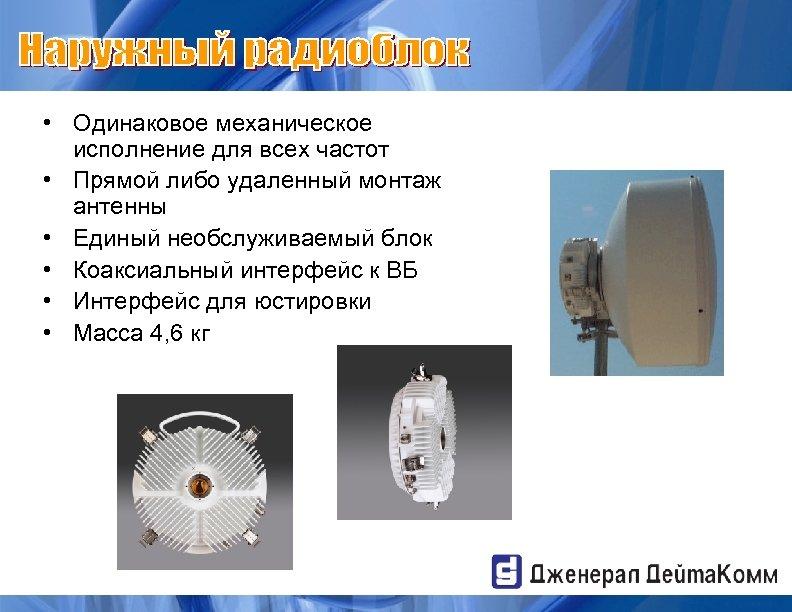 • Одинаковое механическое исполнение для всех частот • Прямой либо удаленный монтаж антенны