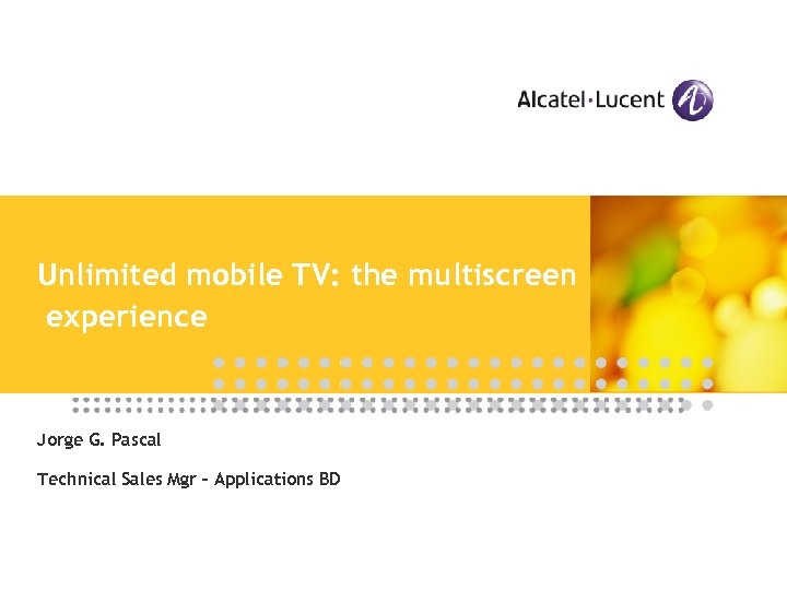 Unlimited mobile TV: the multiscreen experience Jorge G. Pascal Technical Sales Mgr – Applications